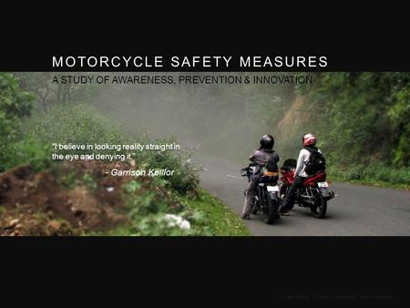 "MOTORCYCLE SAFETY MEASURES A STUDY OF AWARENESS, PREVENTION & INNOVATION ""I believe in looking reality straight in the eye and denying it."" - Garrison."