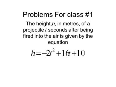 Problems For class #1 The height,h, in metres, of a projectile t seconds after being fired into the air is given by the equation.