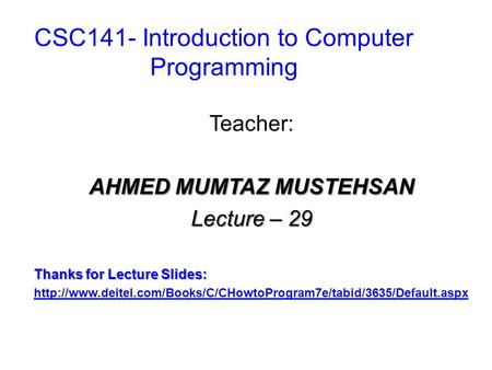 CSC141- Introduction to Computer Programming Teacher: AHMED MUMTAZ MUSTEHSAN Lecture – 29 Thanks for Lecture Slides: