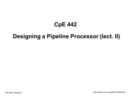 CPE 442 hazards.1 Introduction to Computer Architecture CpE 442 Designing a Pipeline Processor (lect. II)