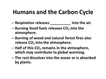 Humans and the Carbon Cycle – Respiration releases __________ into the air. – Burning fossil fuels releases CO 2 into the atmosphere. – Burning of wood.