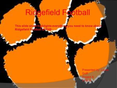 Ridgefield Football This slide show highlights everything you need to know about Ridgefield Football at RHS Presented by: Lucas Goff Project 8 5/19/11.