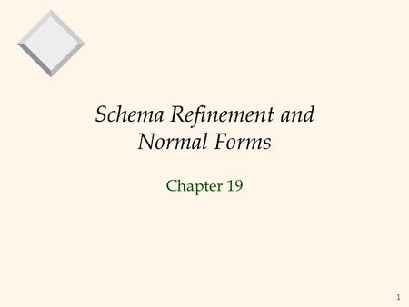 1 Schema Refinement and Normal Forms Chapter 19. 2 The Evils of Redundancy  Redundancy is at the root of several problems associated with relational.