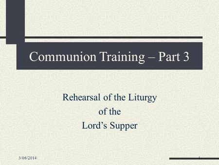 3/06/20141 Communion Training – Part 3 Rehearsal of the Liturgy of the Lord's Supper.