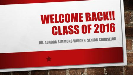 WELCOME BACK!! CLASS OF 2016 DR. AUNDRA SIMMONS VAUGHN, SENIOR COUNSELOR.