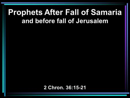 Prophets After Fall of Samaria and before fall of Jerusalem 2 Chron. 36:15-21.