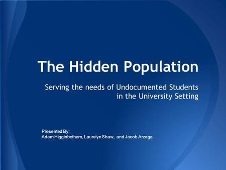 The Hidden Population Serving the needs of Undocumented Students in the University Setting Presented By: Adam Higginbotham, Laurelyn Shaw, and Jacob Arzaga.