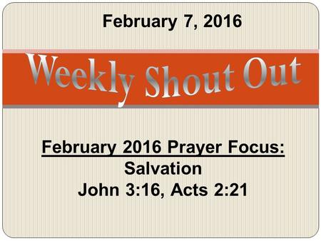 February 7, 2016 February 2016 Prayer Focus: Salvation John 3:16, Acts 2:21.