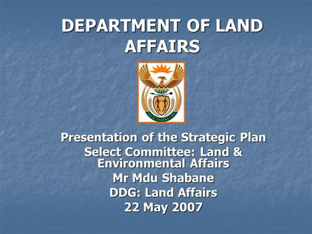 DEPARTMENT OF LAND AFFAIRS Presentation of the Strategic Plan Select Committee: Land & Environmental Affairs Mr Mdu Shabane DDG: Land Affairs 22 May 2007.