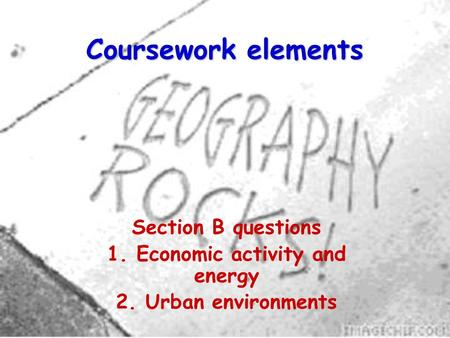Coursework elements Section B questions 1. Economic activity and energy 2. Urban environments.