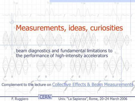 "CERN F. Ruggiero Univ. ""La Sapienza"", Rome, 20–24 March 2006 Measurements, ideas, curiosities beam diagnostics and fundamental limitations to the performance."