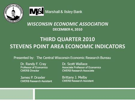 THIRD QUARTER 2010 STEVENS POINT AREA ECONOMIC INDICATORS Marshall & Ilsley Bank Presented by: The Central Wisconsin Economic Research Bureau Dr. Randy.