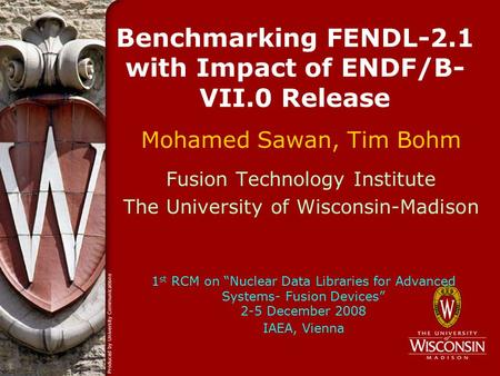 Benchmarking FENDL-2.1 with Impact of ENDF/B- VII.0 Release Mohamed Sawan, Tim Bohm Fusion Technology Institute The University of Wisconsin-Madison 1 st.