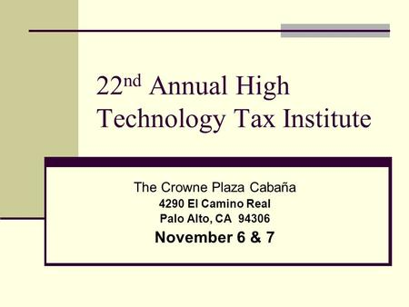 22 nd Annual High Technology Tax Institute The Crowne Plaza Cabaña 4290 El Camino Real Palo Alto, CA 94306 November 6 & 7.