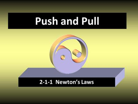 Push and Pull 2-1-1 Newton's Laws. Newton's First Law An object at rest remains at rest, and an object in motion continues in motion with constant velocity.
