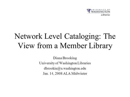 Network Level Cataloging: The View from a Member Library Diana Brooking University of Washington Libraries Jan. 14, 2008 ALA.