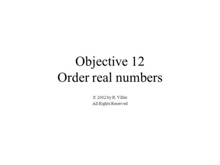 Objective 12 Order real numbers © 2002 by R. Villar All Rights Reserved.