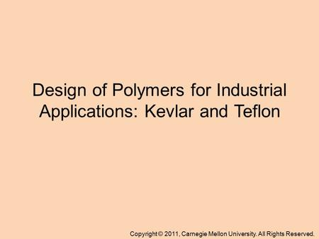 Copyright © 2011, Carnegie Mellon University. All Rights Reserved. Design of Polymers for Industrial Applications: Kevlar and Teflon.