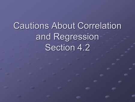 Cautions About Correlation and Regression Section 4.2.