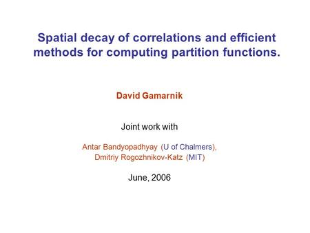 Spatial decay of correlations and efficient methods for computing partition functions. David Gamarnik Joint work with Antar Bandyopadhyay (U of Chalmers),