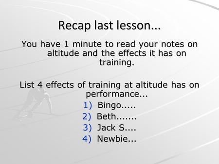Recap last lesson... You have 1 minute to read your notes on altitude and the effects it has on training. List 4 effects of training at altitude has on.