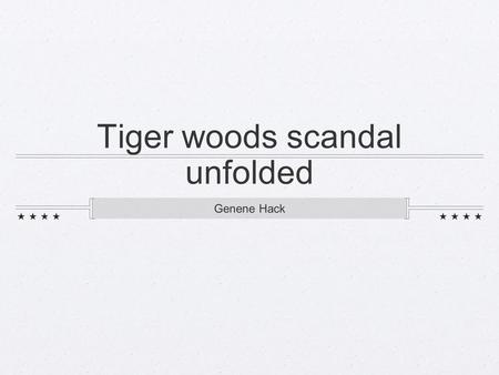 "Tiger woods scandal unfolded Genene Hack. BUSTED November 23-27, 2009: Tiger Woods is busted for cheating. The National Enquirer printed that ""Woods has."