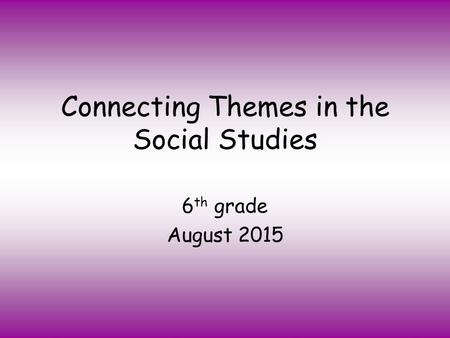 Connecting Themes in the Social Studies 6 th grade August 2015.