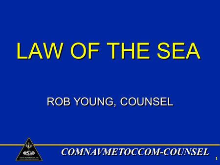 COMNAVMETOCCOM-COUNSEL 1 LAW OF THE SEA ROB YOUNG, COUNSEL.