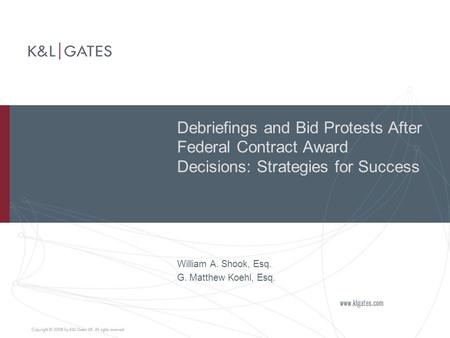 Debriefings and Bid Protests After Federal Contract Award Decisions: Strategies for Success William A. Shook, Esq. G. Matthew Koehl, Esq.