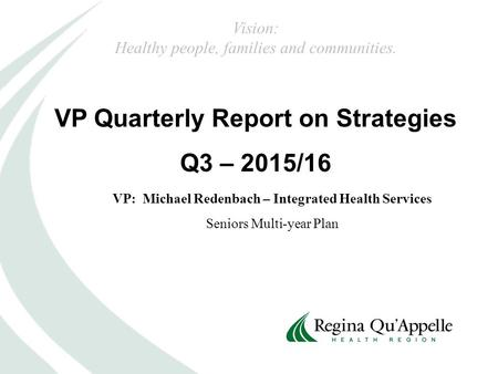 VP Quarterly Report on Strategies Q3 – 2015/16 VP: Michael Redenbach – Integrated Health Services Seniors Multi-year Plan Vision: Healthy people, families.