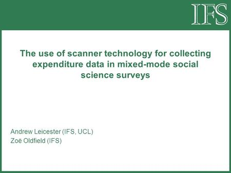 The use of scanner technology for collecting expenditure data in mixed-mode social science surveys Andrew Leicester (IFS, UCL) Zoë Oldfield (IFS)