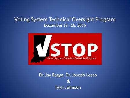Voting System Technical Oversight Program December 15 - 16, 2015 Dr. Jay Bagga, Dr. Joseph Losco & Tyler Johnson.