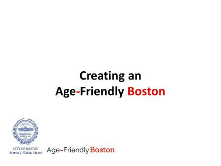 Creating an Age-Friendly Boston. Age-Friendly Boston How it all began Spring 2014 The Aging in Boston report A partnership between Commission on Affairs.