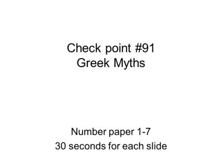 Check point #91 Greek Myths Number paper 1-7 30 seconds for each slide.