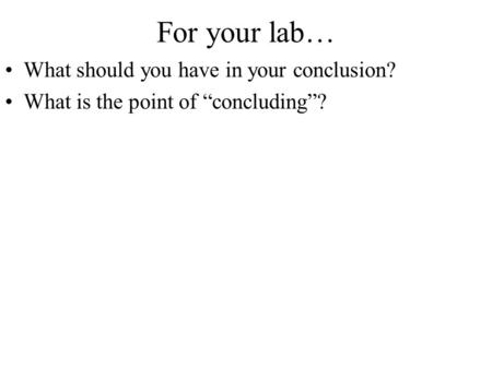 "For your lab… What should you have in your conclusion? What is the point of ""concluding""?"