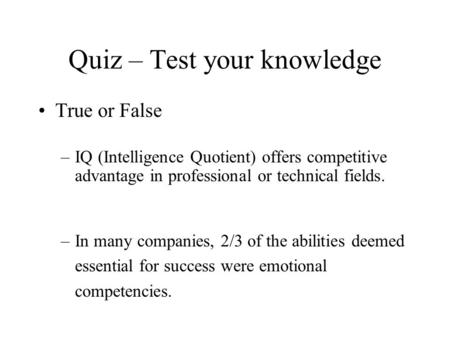 Quiz – Test your knowledge True or False –IQ (Intelligence Quotient) offers competitive advantage in professional or technical fields. –In many companies,