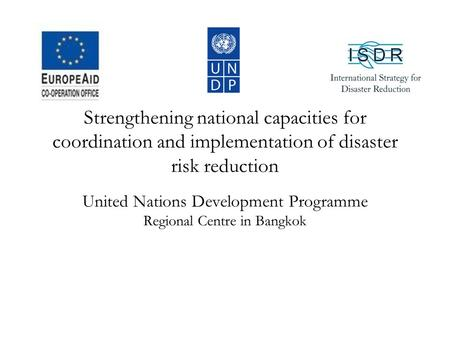Strengthening national capacities for coordination and implementation of disaster risk reduction United Nations Development Programme Regional Centre in.