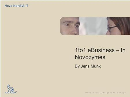 B u i l t t o r u n - D e s i g n e d f o r c h a n g e 1to1 eBusiness – In Novozymes By Jens Munk.