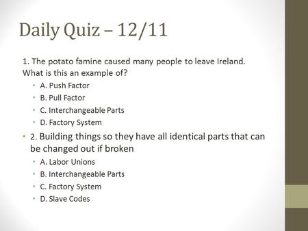 Daily Quiz – 12/11 1. The potato famine caused many people to leave Ireland. What is this an example of? A. Push Factor B. Pull Factor C. Interchangeable.