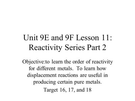 Unit 9E and 9F Lesson 11: Reactivity Series Part 2 Objective:to learn the order of reactivity for different metals. To learn how displacement reactions.