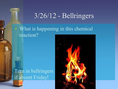 3/26/12 - Bellringers What is happening in this chemical reaction? Turn in bellringers if absent Friday!