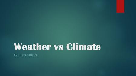 Weather vs Climate BY ELLEN SUTTON.  Content Area: Science  Grade Level: 4th  Summary: The purpose of this instructional PowerPoint is to teach the.