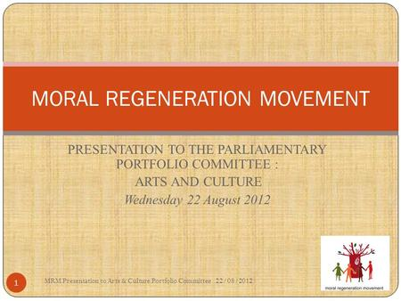 PRESENTATION TO THE PARLIAMENTARY PORTFOLIO COMMITTEE : ARTS AND CULTURE Wednesday 22 August 2012 MORAL REGENERATION MOVEMENT MRM Presentation to Arts.