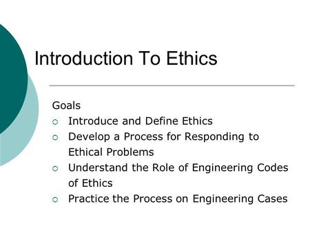 Introduction To Ethics Goals  Introduce and Define Ethics  Develop a Process for Responding to Ethical Problems  Understand the Role of Engineering.