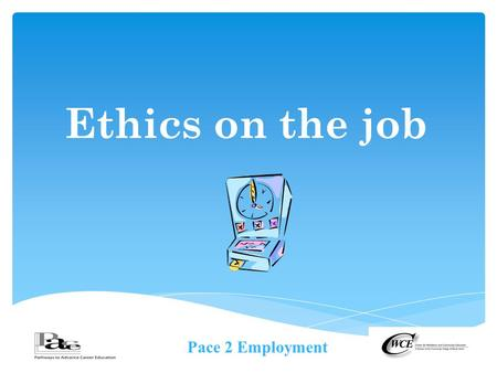 Pace 2 Employment Ethics on the job.  The Merriam-Wester dictionary defines Ethic(s) as  the discipline dealing with what is good and bad and with moral.