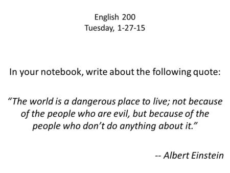 "English 200 Tuesday, 1-27-15 In your notebook, write about the following quote: ""The world is a dangerous place to live; not because of the people who."