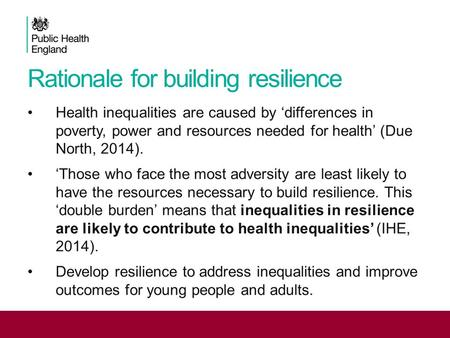 Rationale for building resilience Health inequalities are caused by 'differences in poverty, power and resources needed for health' (Due North, 2014).
