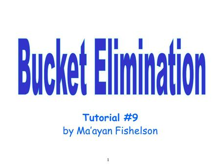 1 Tutorial #9 by Ma'ayan Fishelson. 2 Bucket Elimination Algorithm An algorithm for performing inference in a Bayesian network. Similar algorithms can.