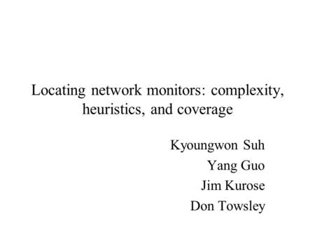 Locating network monitors: complexity, heuristics, and coverage Kyoungwon Suh Yang Guo Jim Kurose Don Towsley.