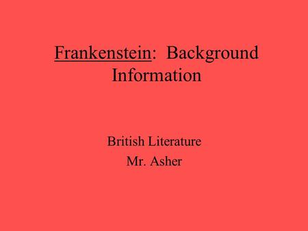 Frankenstein: Background Information British Literature Mr. Asher.